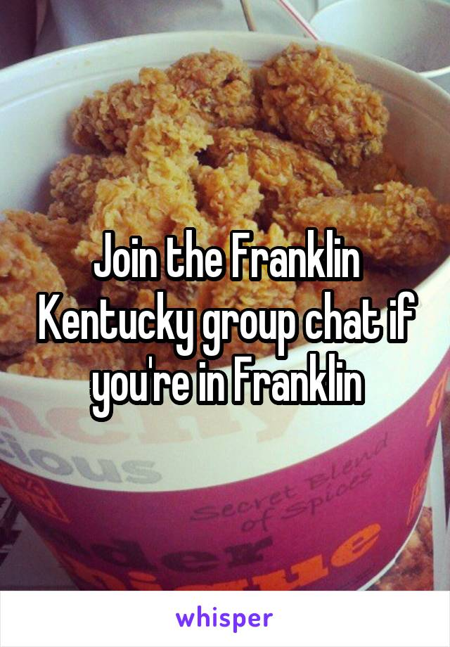 Join the Franklin Kentucky group chat if you're in Franklin