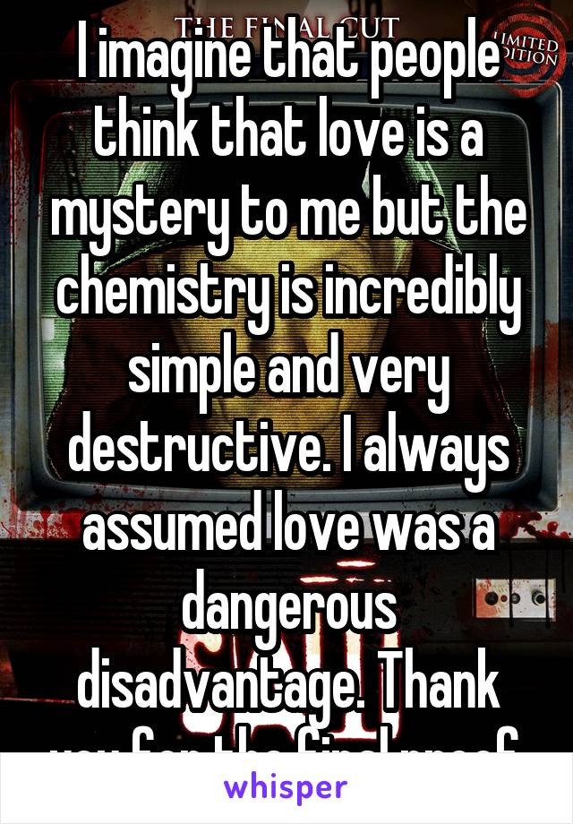 I imagine that people think that love is a mystery to me but the chemistry is incredibly simple and very destructive. I always assumed love was a dangerous disadvantage. Thank you for the final proof.