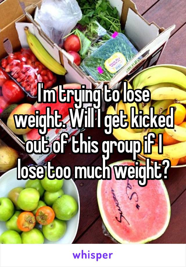 I'm trying to lose weight. Will I get kicked out of this group if I lose too much weight?