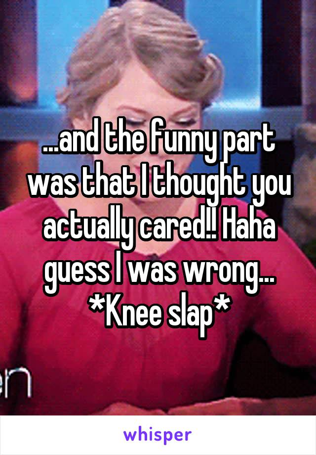 ...and the funny part was that I thought you actually cared!! Haha guess I was wrong... *Knee slap*