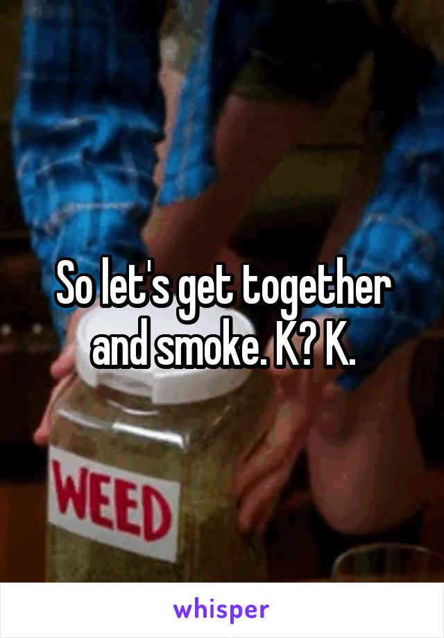 So let's get together and smoke. K? K.