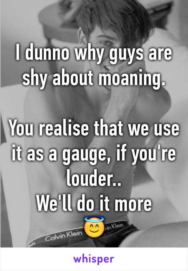 I dunno why guys are shy about moaning.  You realise that we use it as a gauge, if you're louder..  We'll do it more 😇