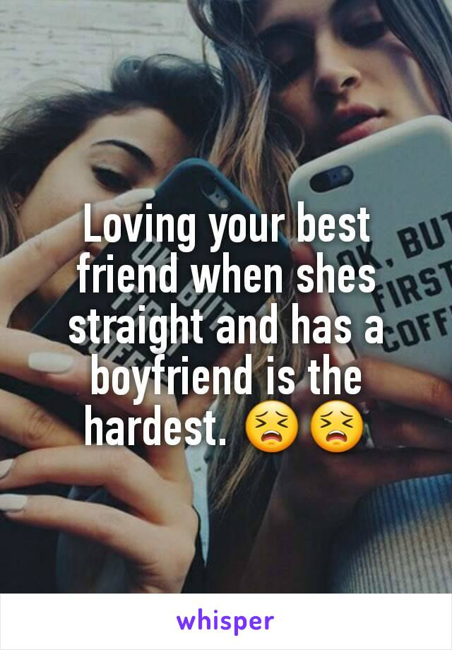 Loving your best friend when shes straight and has a boyfriend is the hardest. 😣😣