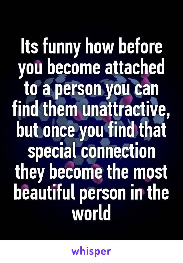 Its funny how before you become attached to a person you can find them unattractive, but once you find that special connection they become the most beautiful person in the world