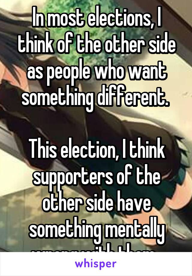 In most elections, I think of the other side as people who want something different.   This election, I think supporters of the other side have something mentally wrong with them.