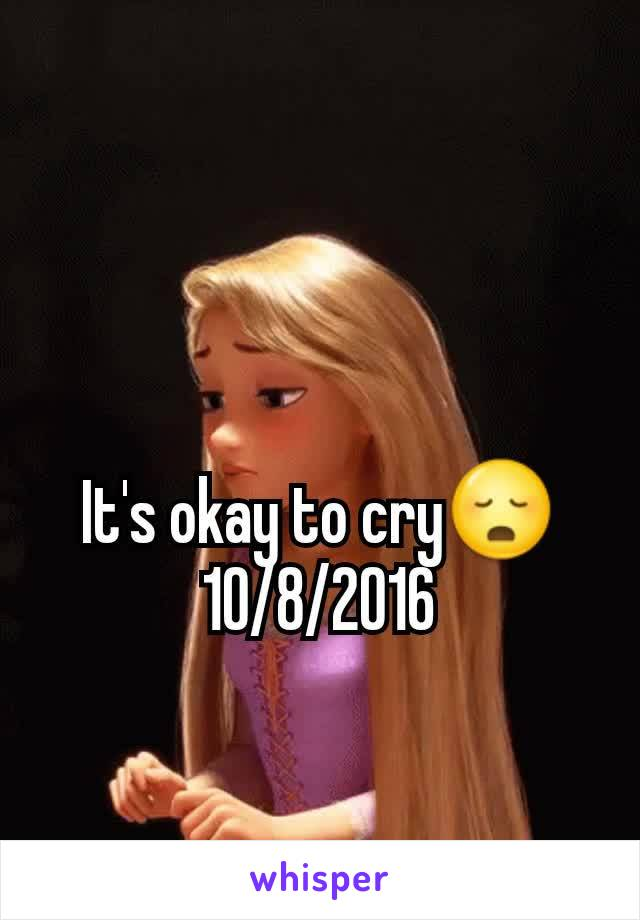 It's okay to cry😳 10/8/2016