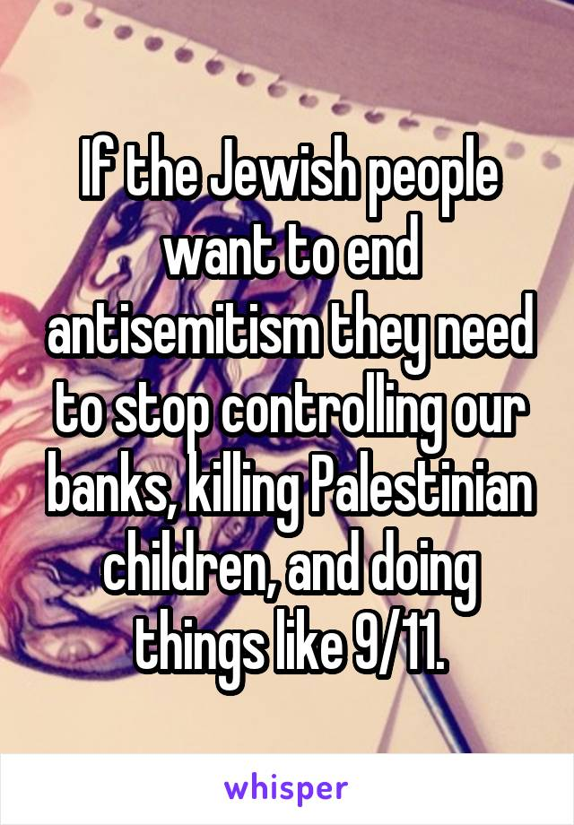 If the Jewish people want to end antisemitism they need to stop controlling our banks, killing Palestinian children, and doing things like 9/11.