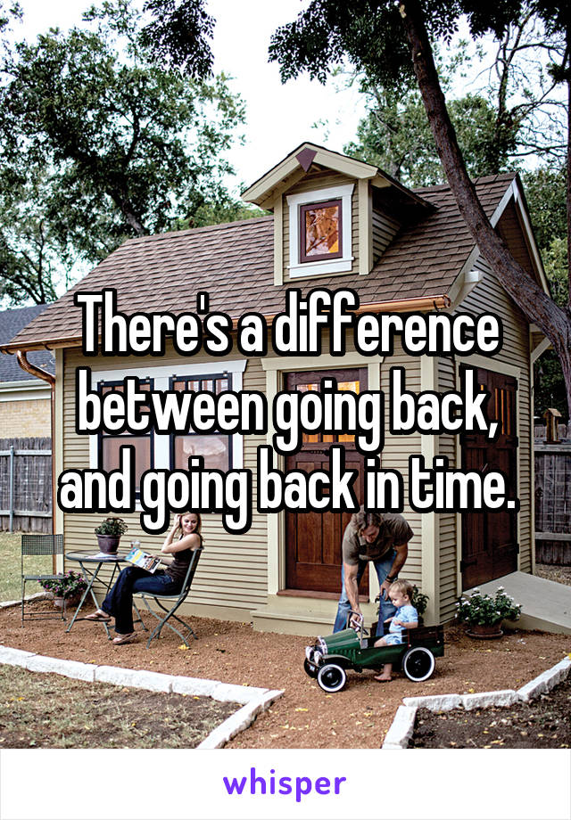 There's a difference between going back, and going back in time.
