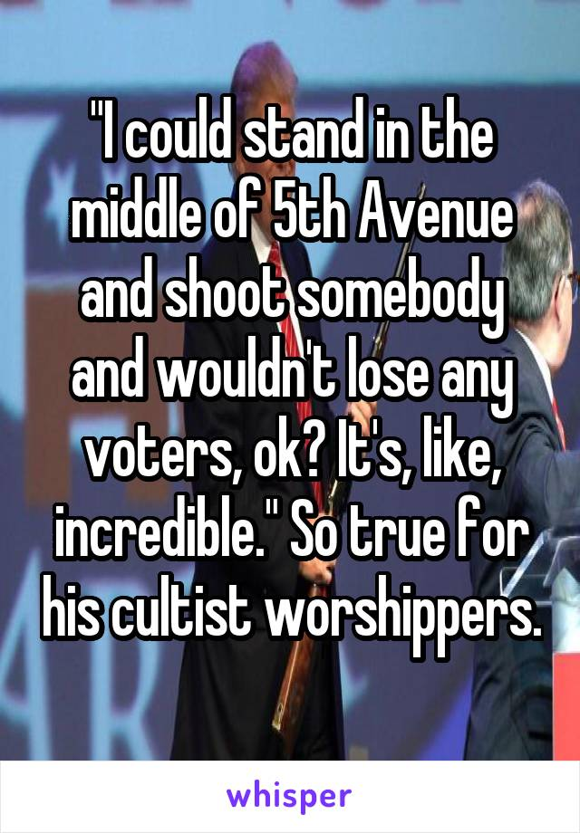 """""""I could stand in the middle of 5th Avenue and shoot somebody and wouldn't lose any voters, ok? It's, like, incredible."""" So true for his cultist worshippers."""