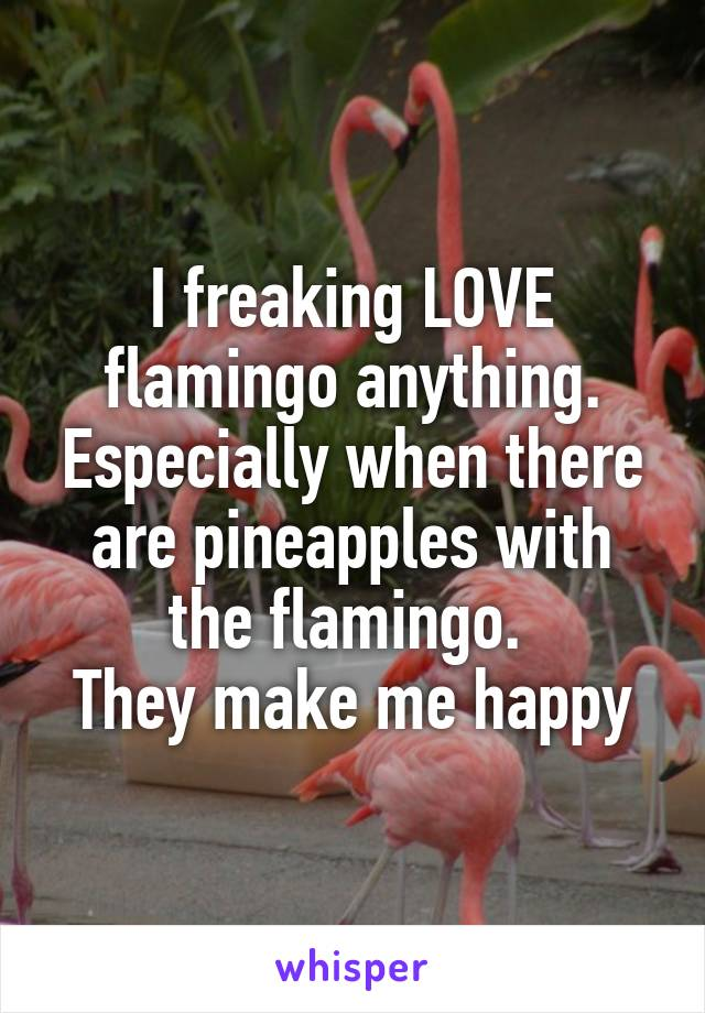 I freaking LOVE flamingo anything. Especially when there are pineapples with the flamingo.  They make me happy