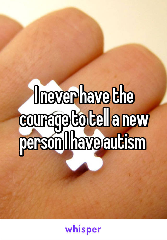 I never have the courage to tell a new person I have autism