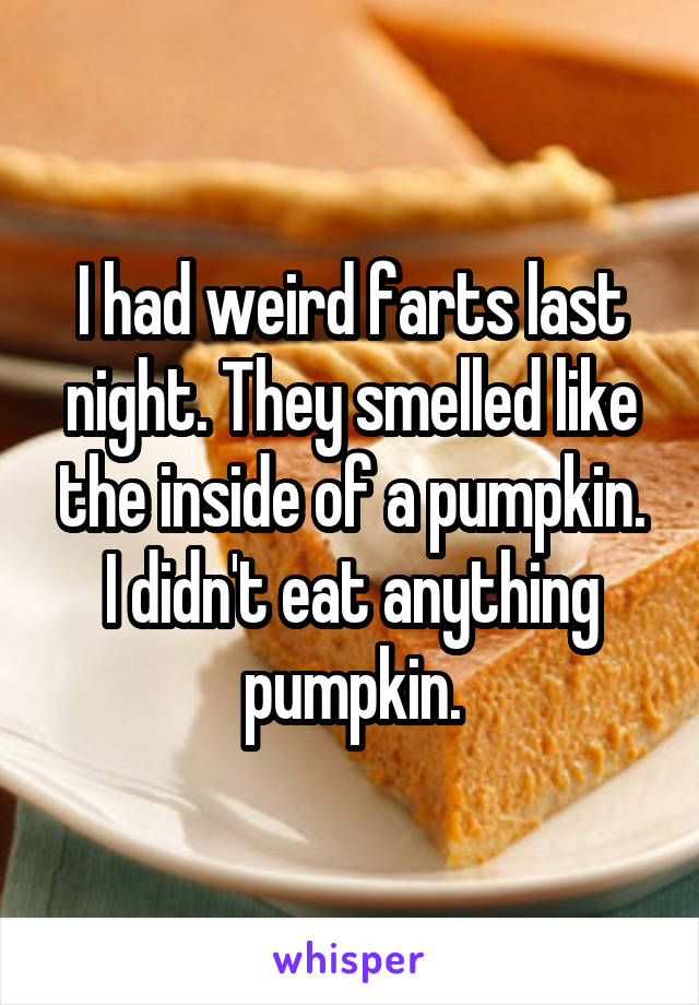I had weird farts last night. They smelled like the inside of a pumpkin. I didn't eat anything pumpkin.