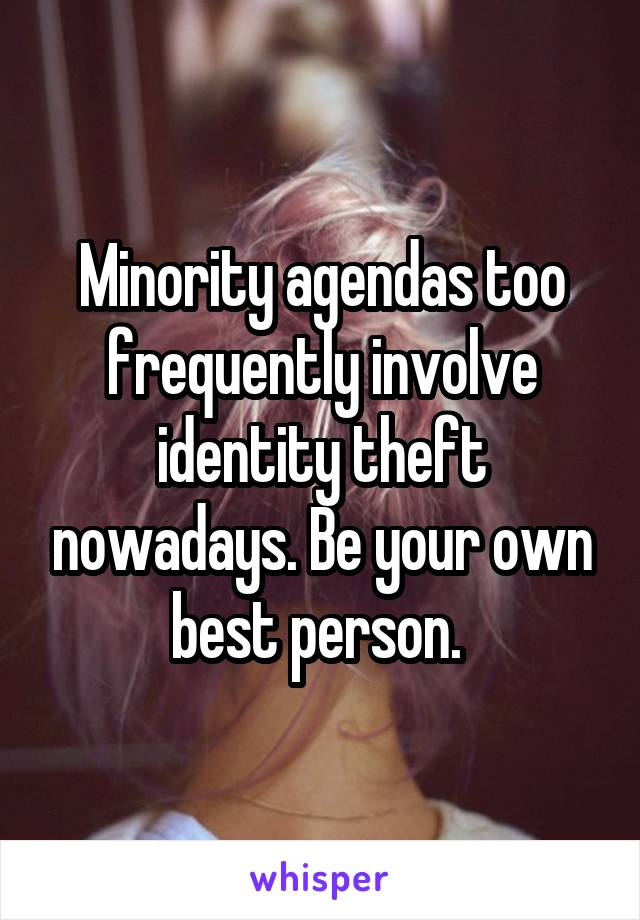 Minority agendas too frequently involve identity theft nowadays. Be your own best person.