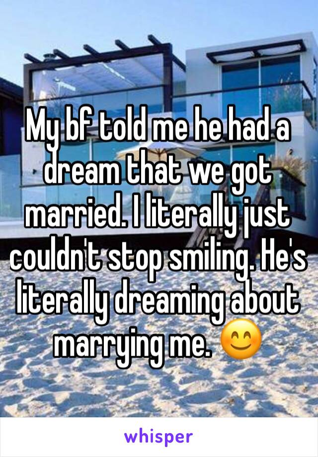 My bf told me he had a dream that we got married. I literally just couldn't stop smiling. He's literally dreaming about marrying me. 😊