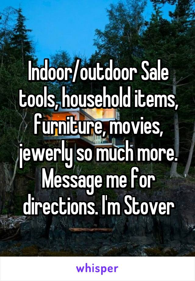 Indoor/outdoor Sale tools, household items, furniture, movies, jewerly so much more. Message me for directions. I'm Stover