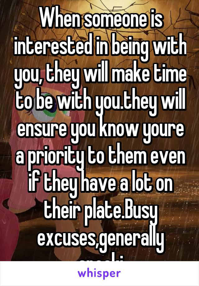 When someone is interested in being with you, they will make time to be with you.they will ensure you know youre a priority to them even if they have a lot on their plate.Busy excuses,generally speaki