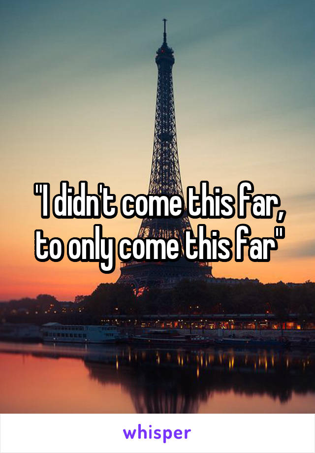 """I didn't come this far, to only come this far"""