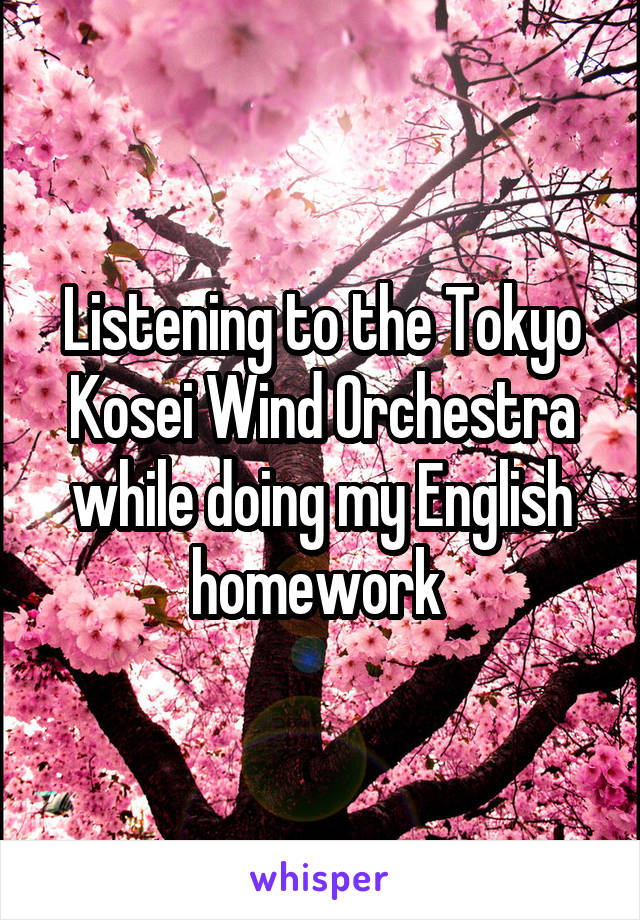Listening to the Tokyo Kosei Wind Orchestra while doing my English homework