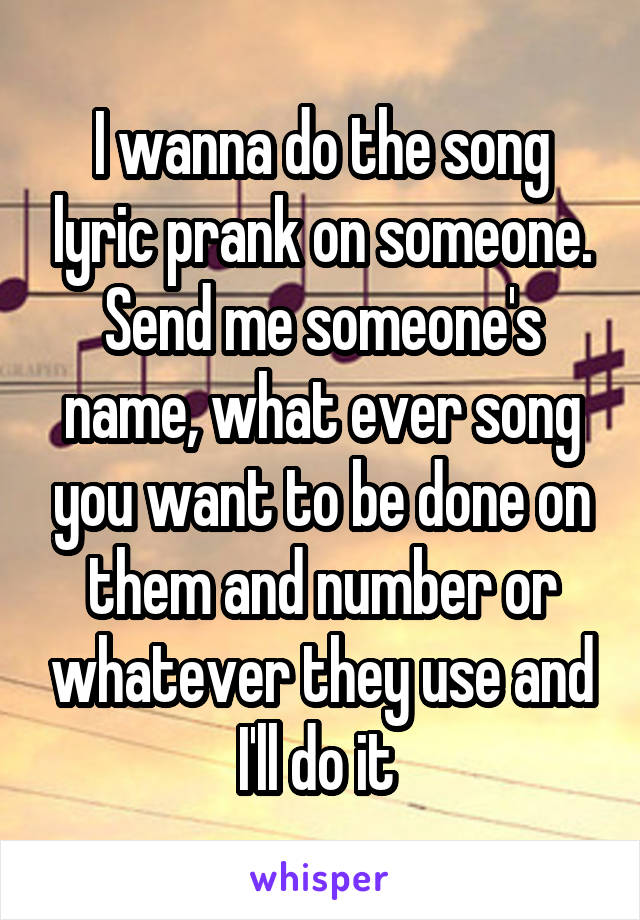 I wanna do the song lyric prank on someone. Send me someone's name, what ever song you want to be done on them and number or whatever they use and I'll do it