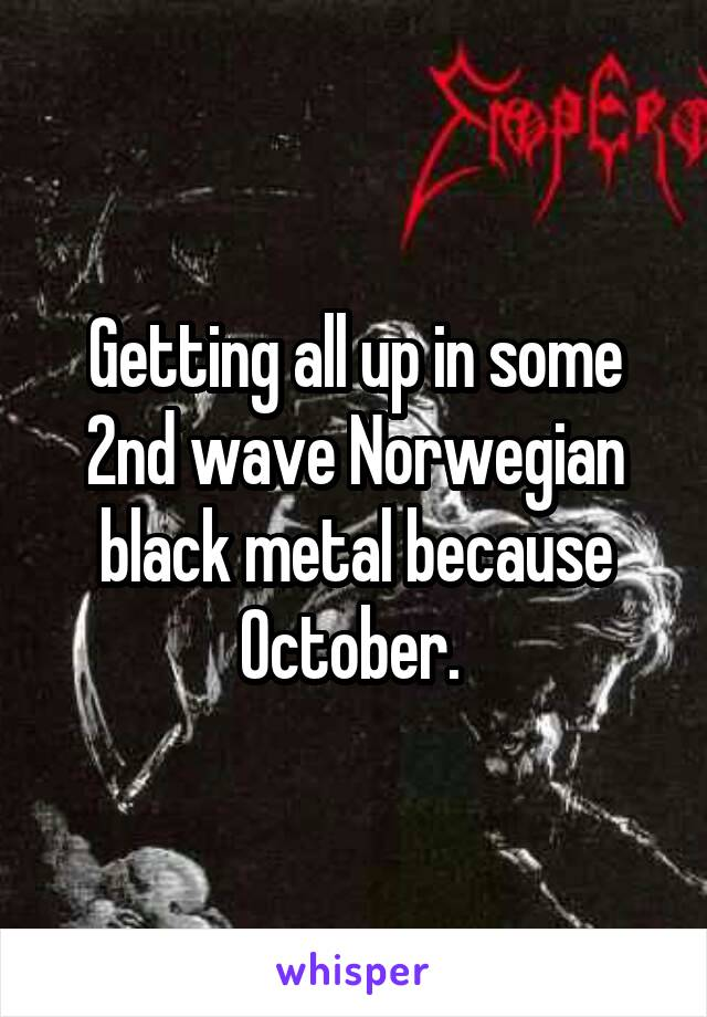 Getting all up in some 2nd wave Norwegian black metal because October.