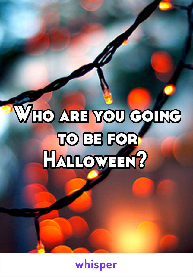 Who are you going to be for Halloween?
