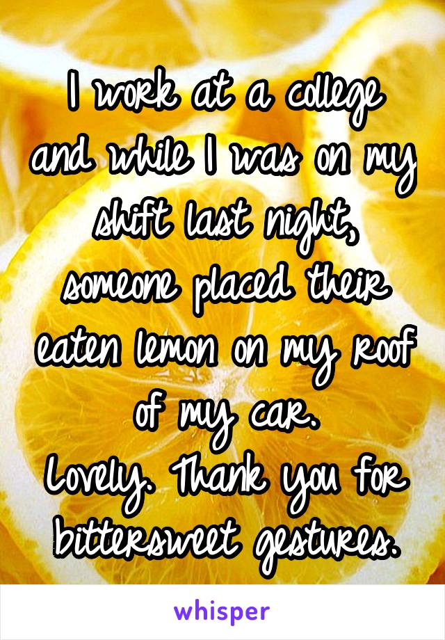 I work at a college and while I was on my shift last night, someone placed their eaten lemon on my roof of my car. Lovely. Thank you for bittersweet gestures.