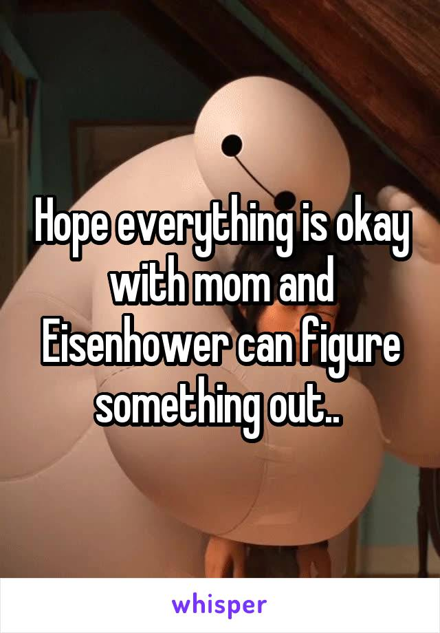 Hope everything is okay with mom and Eisenhower can figure something out..