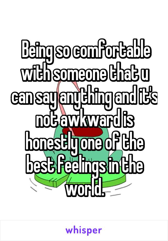 Being so comfortable with someone that u can say anything and it's not awkward is honestly one of the best feelings in the world.