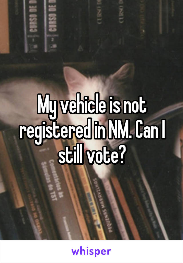 My vehicle is not registered in NM. Can I still vote?