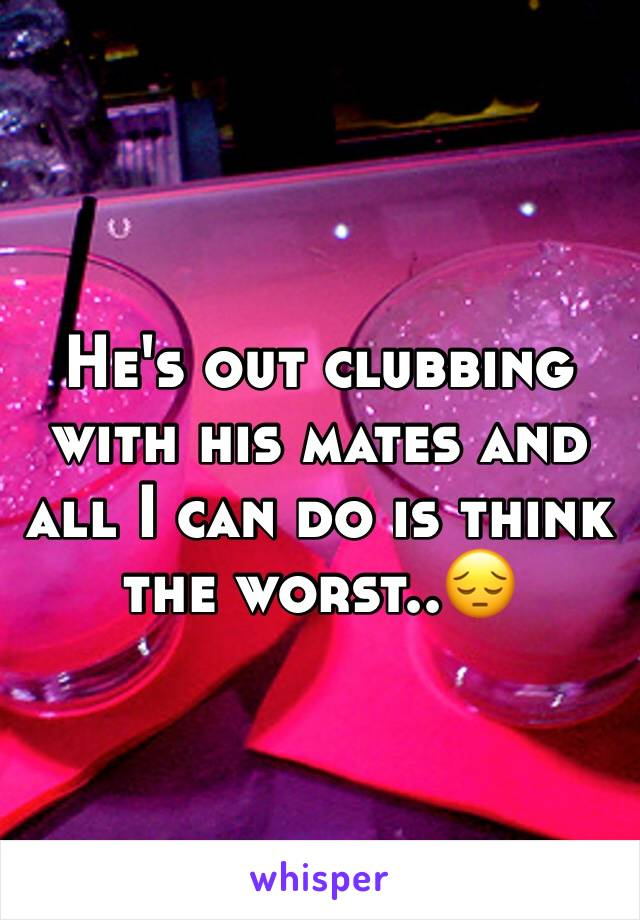 He's out clubbing with his mates and all I can do is think the worst..😔