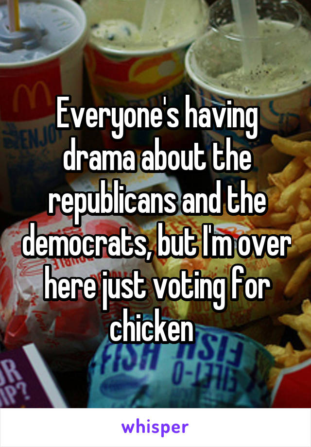 Everyone's having drama about the republicans and the democrats, but I'm over here just voting for chicken