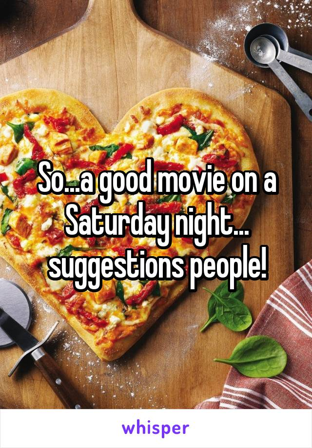 So...a good movie on a Saturday night... suggestions people!