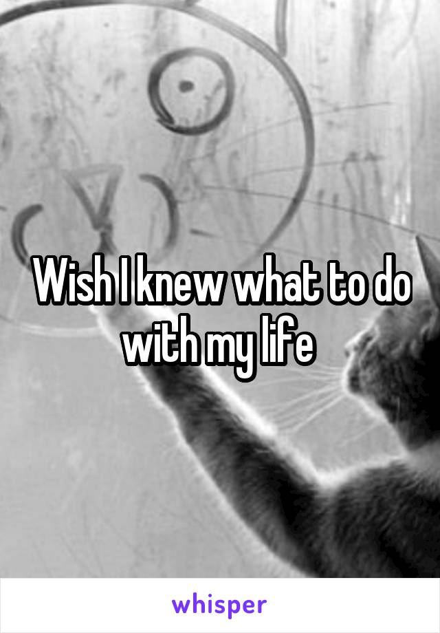 Wish I knew what to do with my life