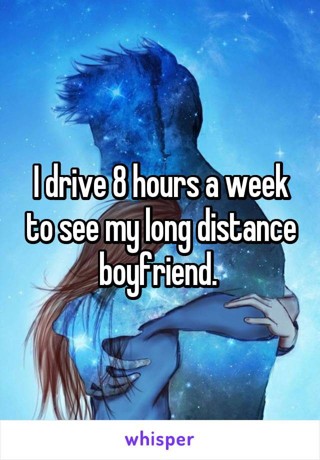 I drive 8 hours a week to see my long distance boyfriend.