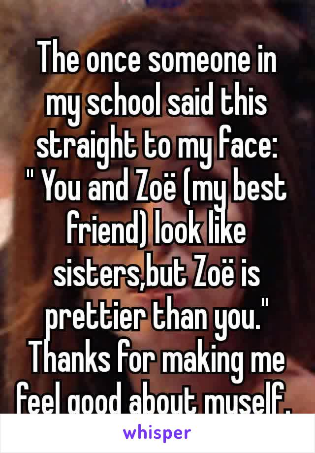 The once someone in my school said this straight to my face: '' You and Zoë (my best friend) look like sisters,but Zoë is prettier than you.'' Thanks for making me feel good about myself.