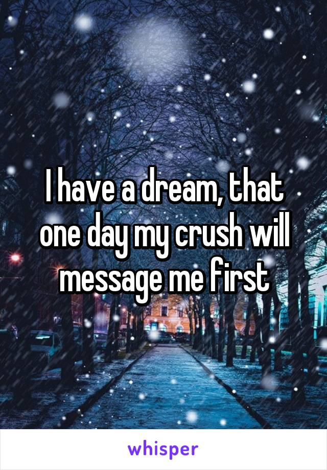 I have a dream, that one day my crush will message me first