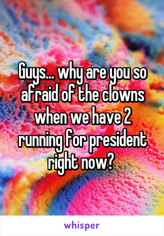 Guys... why are you so afraid of the clowns when we have 2 running for president right now?