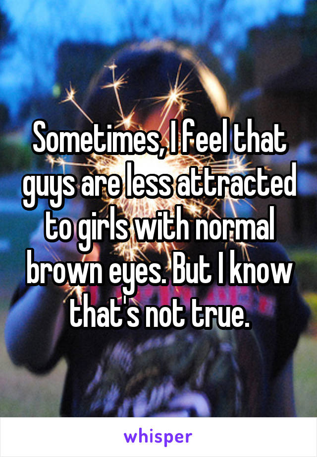 Sometimes, I feel that guys are less attracted to girls with normal brown eyes. But I know that's not true.