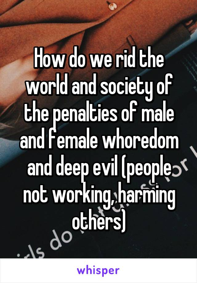How do we rid the world and society of the penalties of male and female whoredom and deep evil (people not working, harming others)