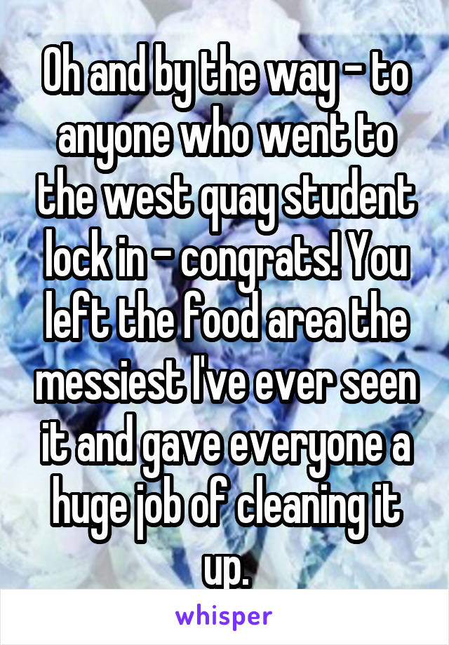 Oh and by the way - to anyone who went to the west quay student lock in - congrats! You left the food area the messiest I've ever seen it and gave everyone a huge job of cleaning it up.