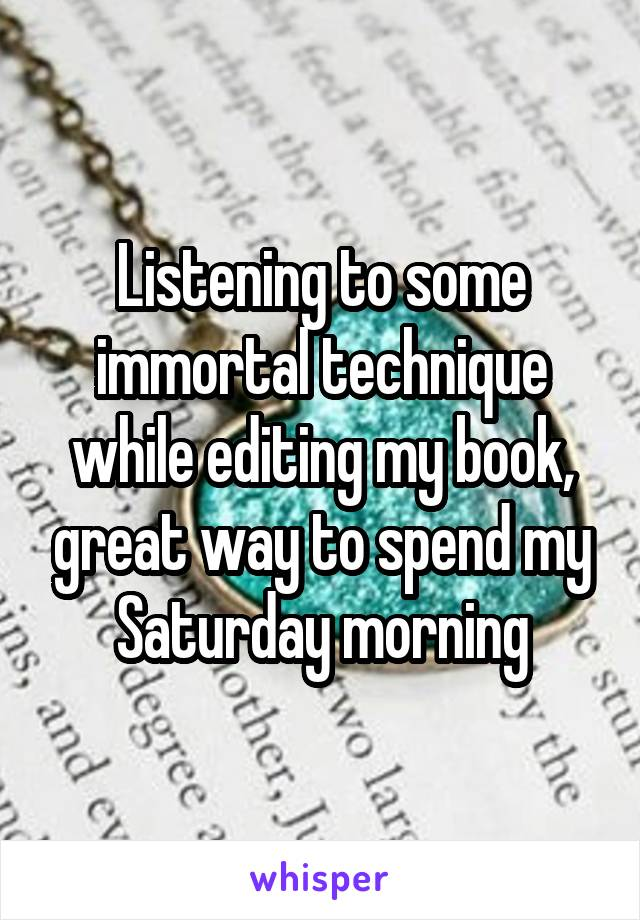 Listening to some immortal technique while editing my book, great way to spend my Saturday morning