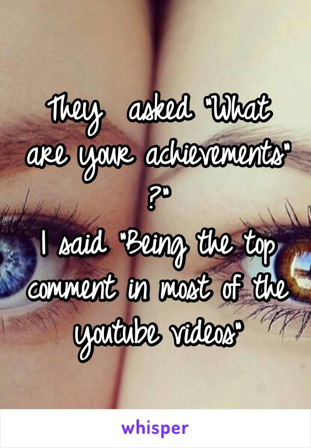 "They  asked ""What are your achievements"" ?"" I said ""Being the top comment in most of the youtube videos"""