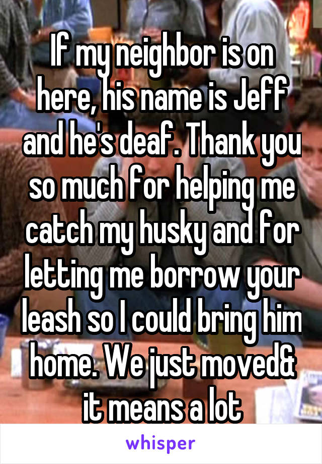 If my neighbor is on here, his name is Jeff and he's deaf. Thank you so much for helping me catch my husky and for letting me borrow your leash so I could bring him home. We just moved& it means a lot