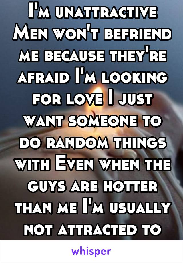 I'm unattractive Men won't befriend me because they're afraid I'm looking for love I just want someone to do random things with Even when the guys are hotter than me I'm usually not attracted to them