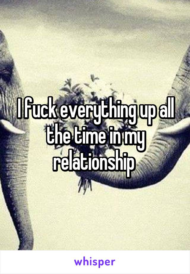 I fuck everything up all the time in my relationship
