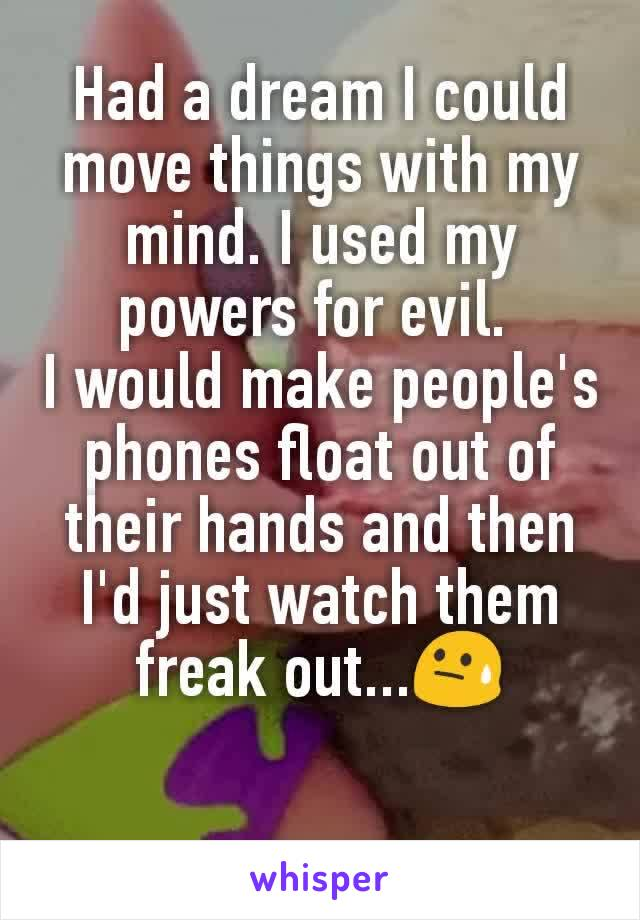 Had a dream I could move things with my mind. I used my powers for evil.  I would make people's phones float out of their hands and then I'd just watch them freak out...😓