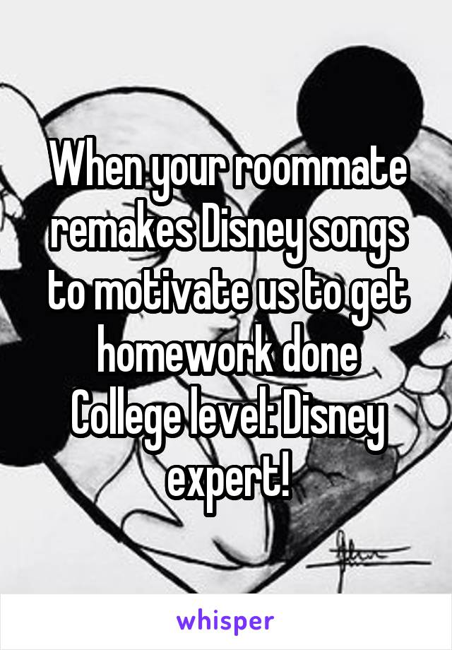When your roommate remakes Disney songs to motivate us to get homework done College level: Disney expert!