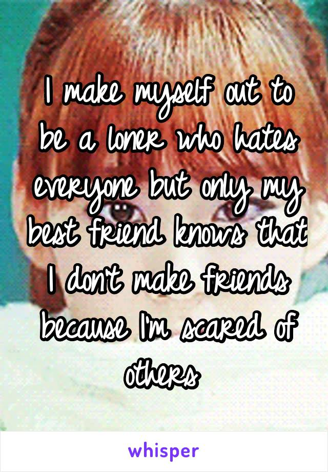 I make myself out to be a loner who hates everyone but only my best friend knows that I don't make friends because I'm scared of others