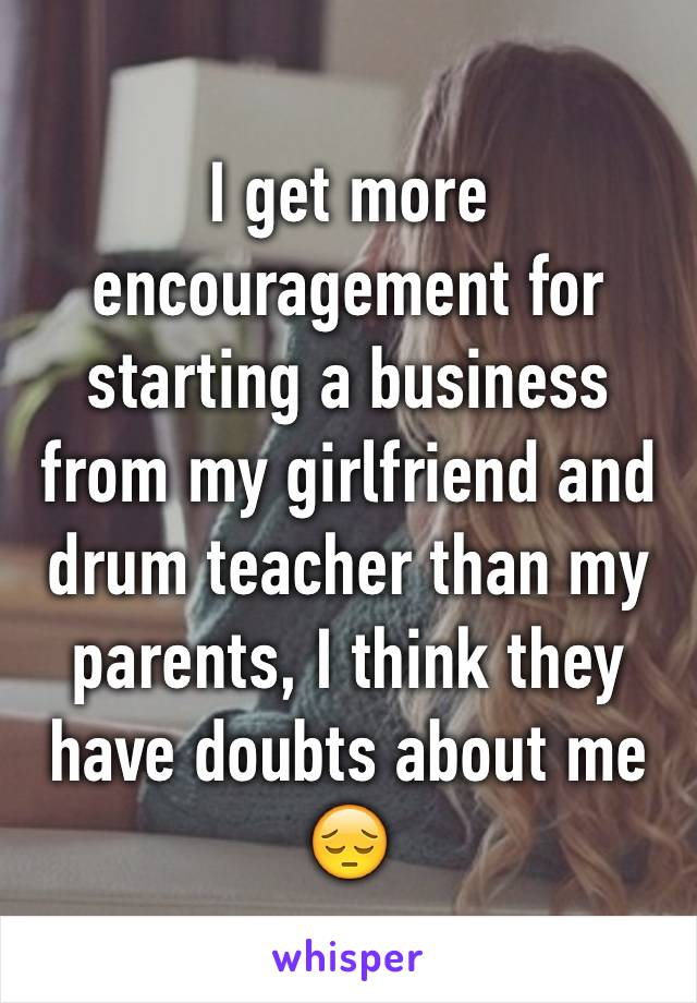 I get more encouragement for starting a business from my girlfriend and drum teacher than my parents, I think they have doubts about me 😔