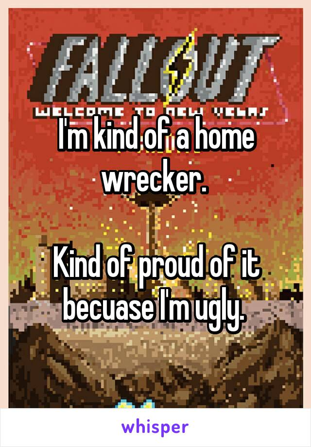I'm kind of a home wrecker.   Kind of proud of it becuase I'm ugly.